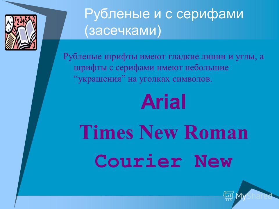 Рубленые и с серифами (засечками) Рубленые шрифты имеют гладкие линии и углы, а шрифты с серифами имеют небольшиеукрашения на уголках символов. Arial Times New Roman Courier New