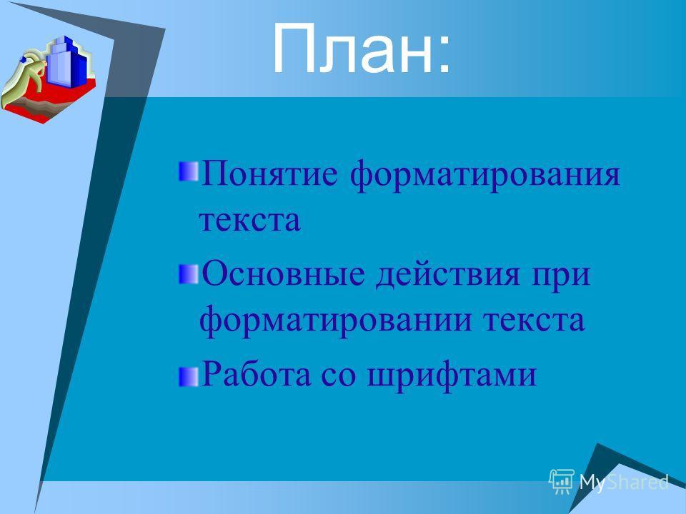 План: Понятие форматирования текста Основные действия при форматировании текста Работа со шрифтами