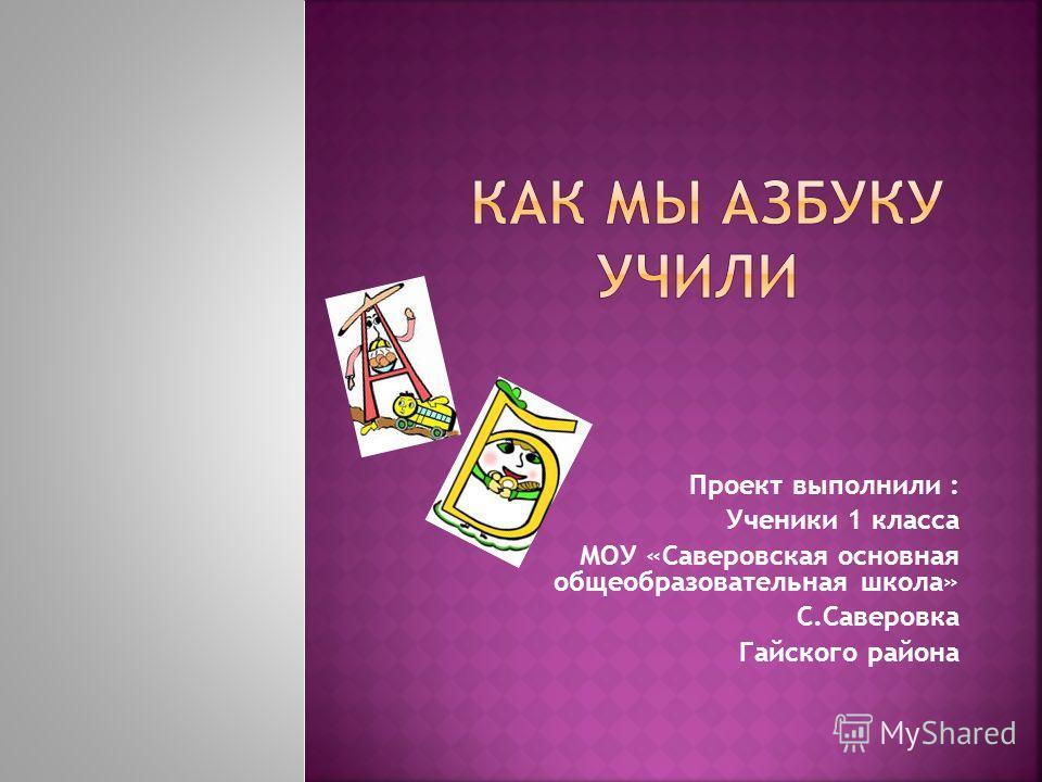 Проект выполнили : Ученики 1 класса МОУ «Саверовская основная общеобразовательная школа» С.Саверовка Гайского района