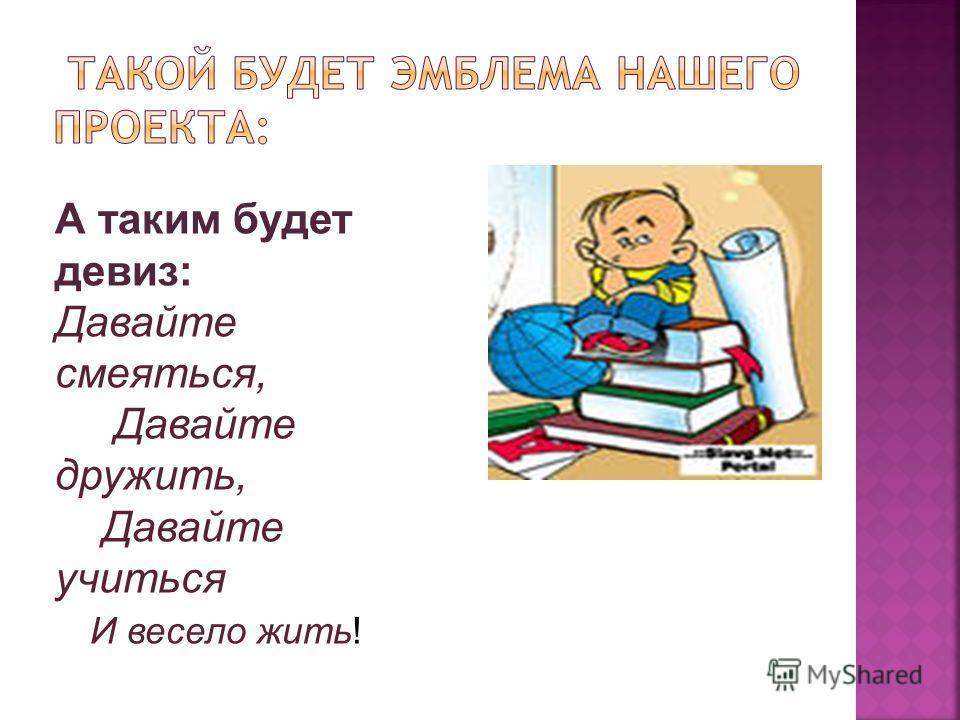 А таким будет девиз: Давайте смеяться, Давайте дружить, Давайте учиться И весело жить!