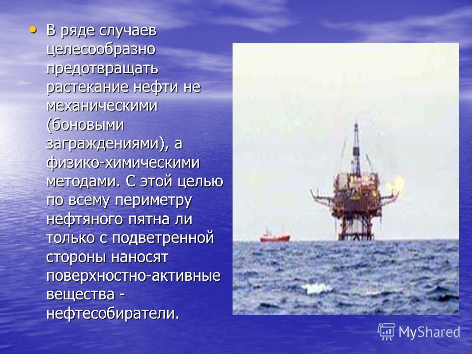 В ряде случаев целесообразно предотвращать растекание нефти не механическими (боновыми заграждениями), а физико-химическими методами. С этой целью по всему периметру нефтяного пятна ли только с подветренной стороны наносят поверхностно-активные вещес