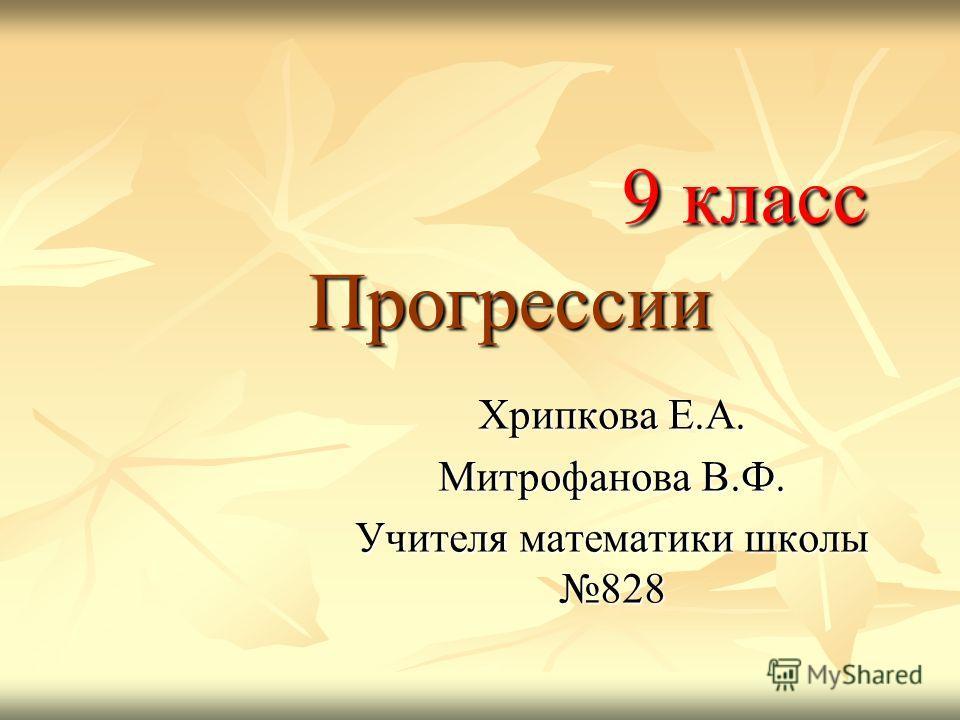 9 класс Прогрессии 9 класс Прогрессии Хрипкова Е.А. Митрофанова В.Ф. Учителя математики школы 828