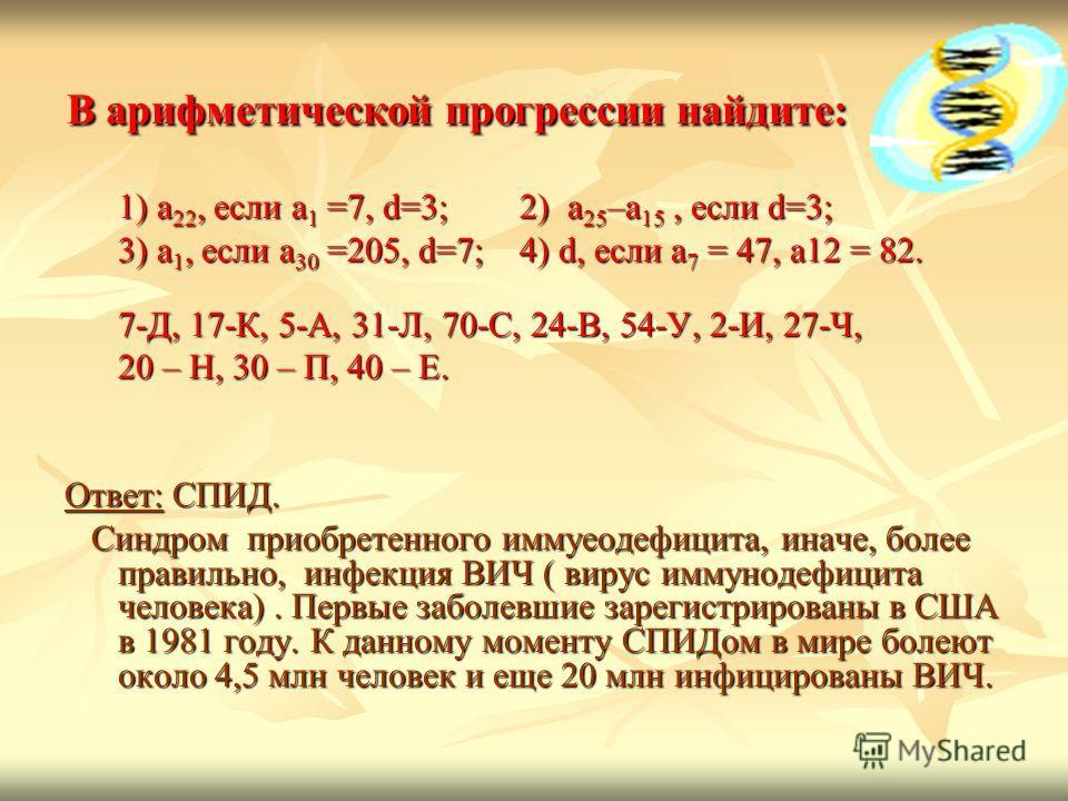 В арифметической прогрессии найдите: В арифметической прогрессии найдите: 1) а22, если а1 =7, d=3; 2) а25–а15, если d=3; 3) а1, если а30 =205, d=7; 4) d, если a7 = 47, a12 = 82. 7-Д, 17-К, 5-А, 31-Л, 70-С, 24-В, 54-У, 2-И, 27-Ч, 20 – Н, 30 – П, 40 –