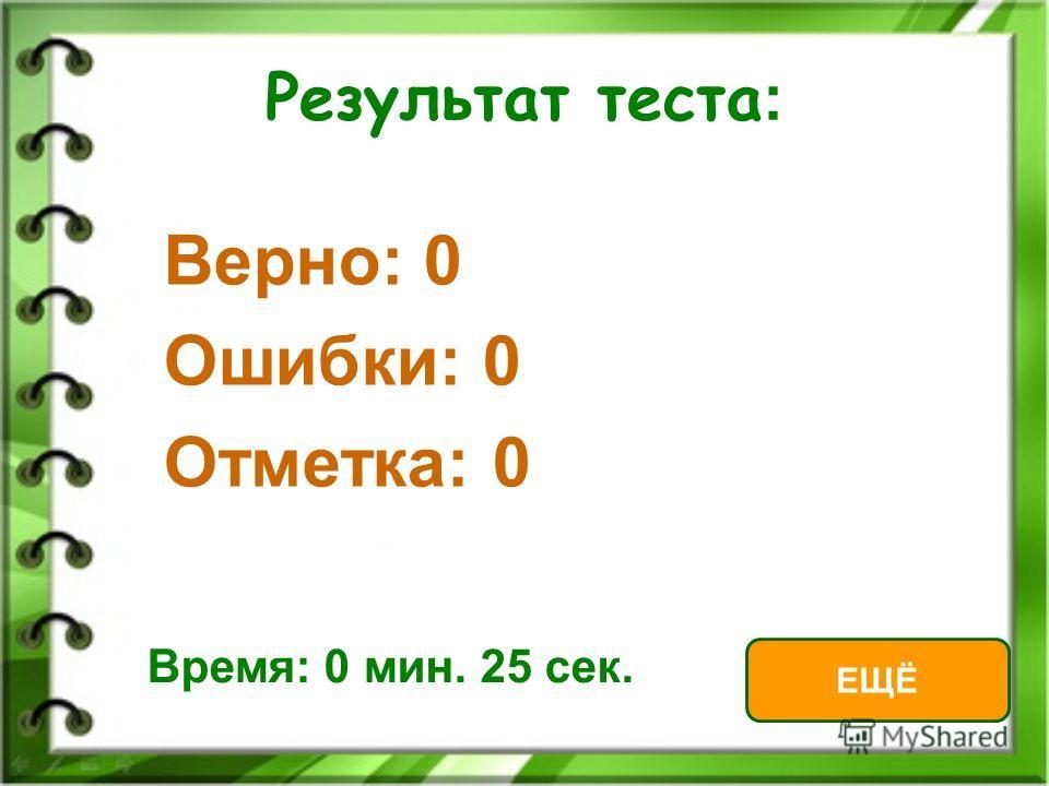 Результат теста : Верно: 0 Ошибки: 0 Отметка: 0 Время: 0 мин. 25 сек. ЕЩЁ