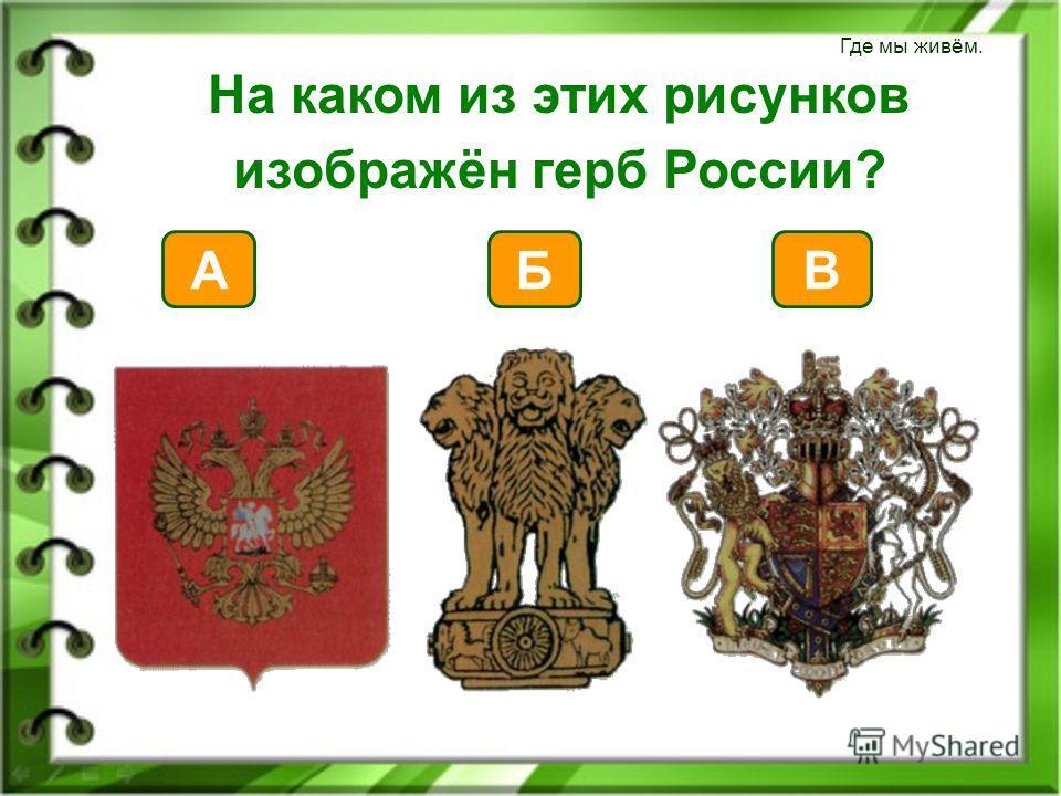 Где мы живём. На каком из этих рисунков изображён герб России? А Б В