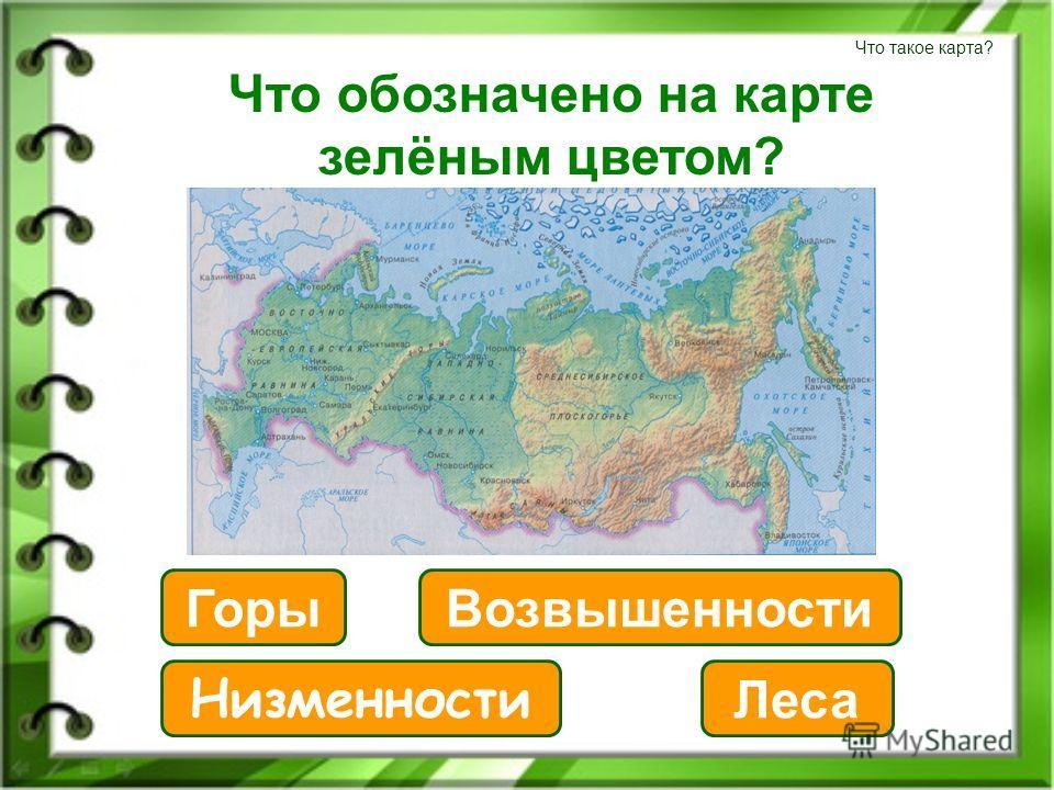 Что такое карта? Что обозначено на карте зелёным цветом? Низменности Леса Горы Возвышенности