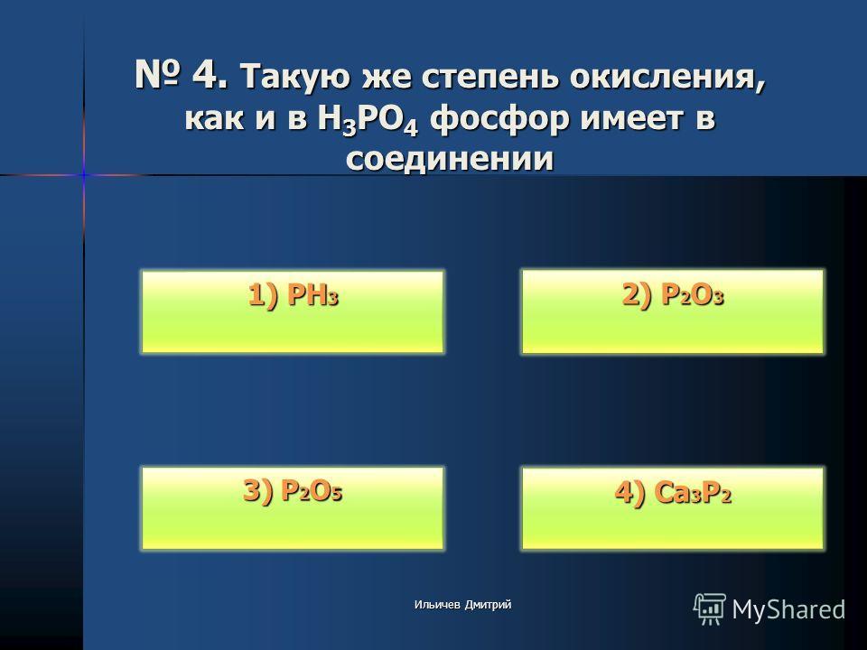 4. Такую же степень окисления, как и в H 3 PO 4 фосфор имеет в соединении 4. Такую же степень окисления, как и в H 3 PO 4 фосфор имеет в соединении 2) P 2 O 3 2) P 2 O 3 4) Ca 3 P 2 4) Ca 3 P 2 3) P 2 O 5 3) P 2 O 5 1) PH 3 1) PH 3 Ильичев Дмитрий