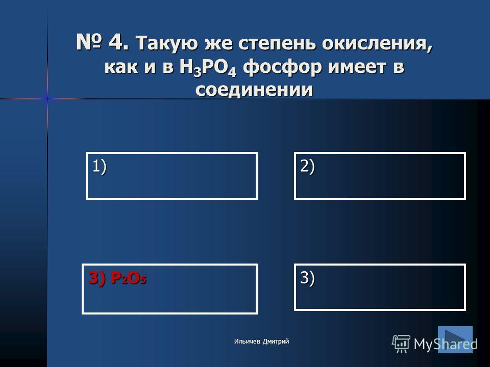 1)2) 3) 3) P 2 O 5 4. Такую же степень окисления, как и в H 3 PO 4 фосфор имеет в соединении 4. Такую же степень окисления, как и в H 3 PO 4 фосфор имеет в соединении Ильичев Дмитрий
