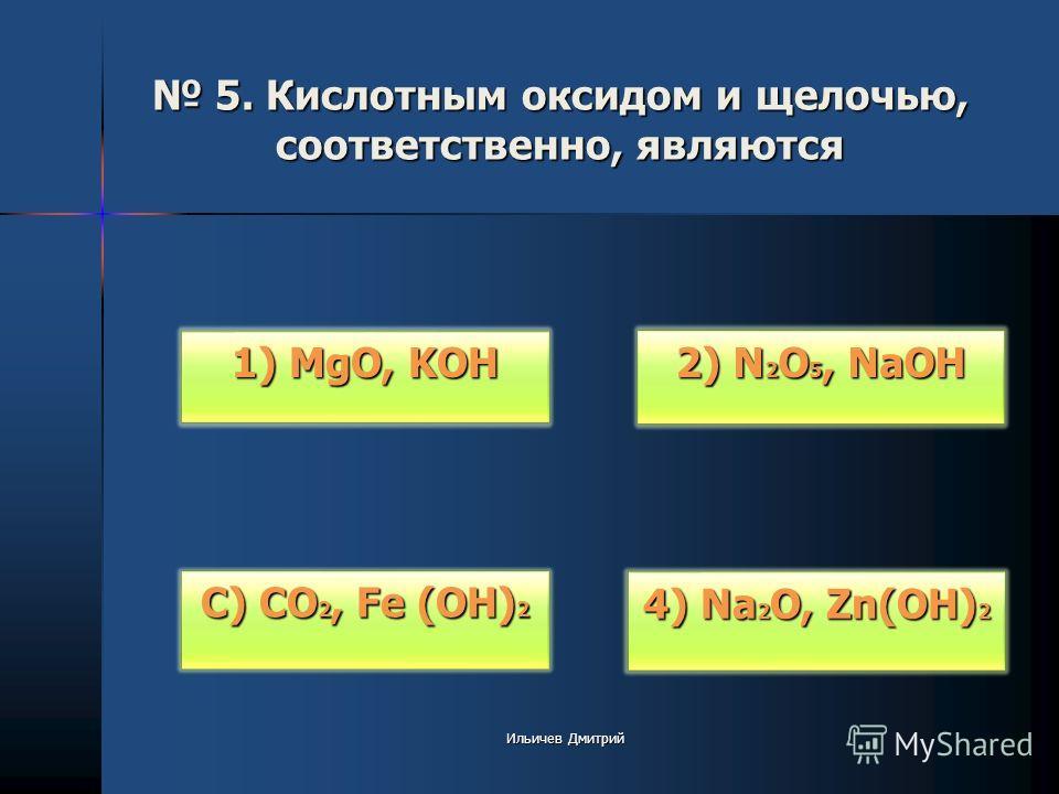 5. Кислотным оксидом и щелочью, соответственно, являются 5. Кислотным оксидом и щелочью, соответственно, являются 2) N 2 O 5, NaOH 2) N 2 O 5, NaOH 4) Na 2 O, Zn(OH) 2 4) Na 2 O, Zn(OH) 2 С) CO 2, Fe (OH) 2 С) CO 2, Fe (OH) 2 1) MgO, KOH 1) MgO, KOH