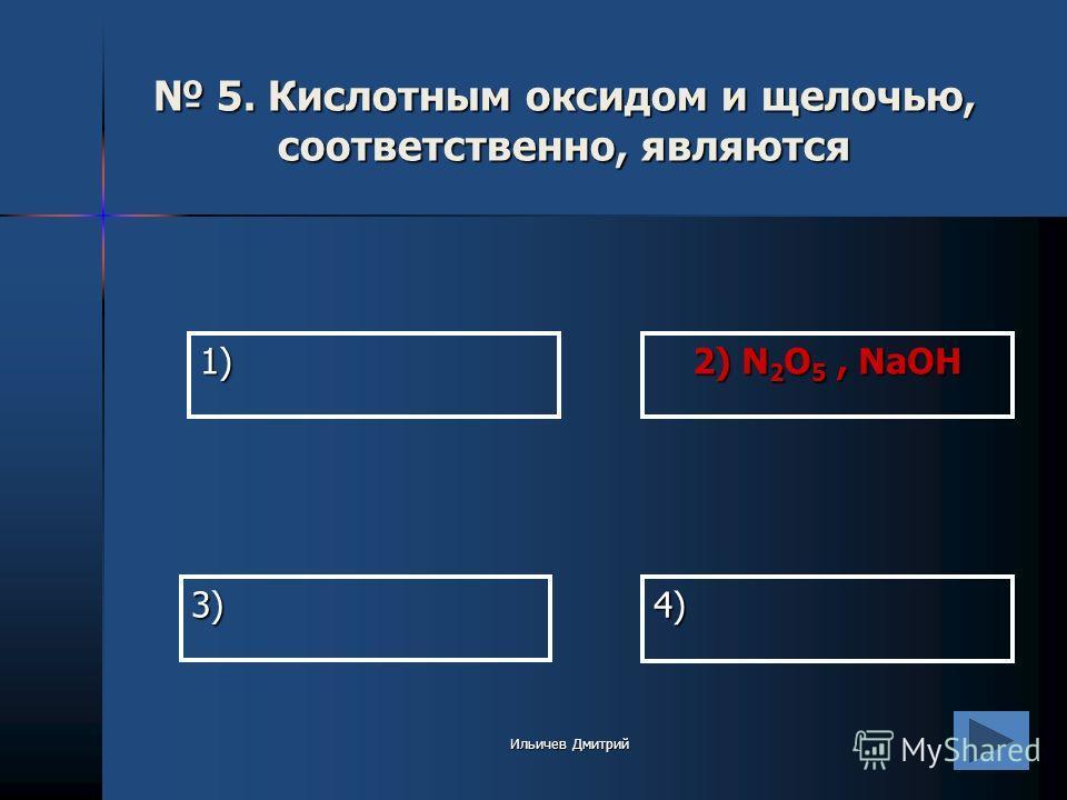 1) 2) N 2 O 5, NaOH 4) 3) 5. Кислотным оксидом и щелочью, соответственно, являются 5. Кислотным оксидом и щелочью, соответственно, являются Ильичев Дмитрий
