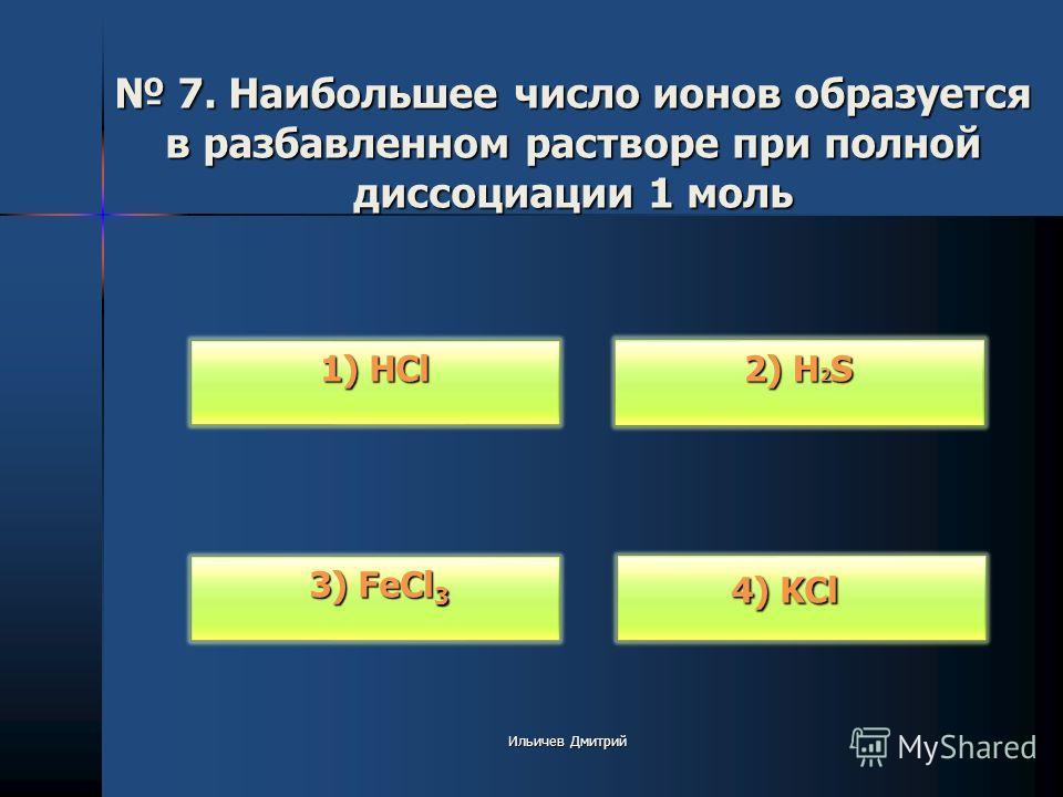 7. Наибольшее число ионов образуется в разбавленном растворе при полной диссоциации 1 моль 7. Наибольшее число ионов образуется в разбавленном растворе при полной диссоциации 1 моль 1) HCl 1) HCl 3) FeCl 3 3) FeCl 3 2) H 2 S 2) H 2 S 4) KCl 4) KCl Ил