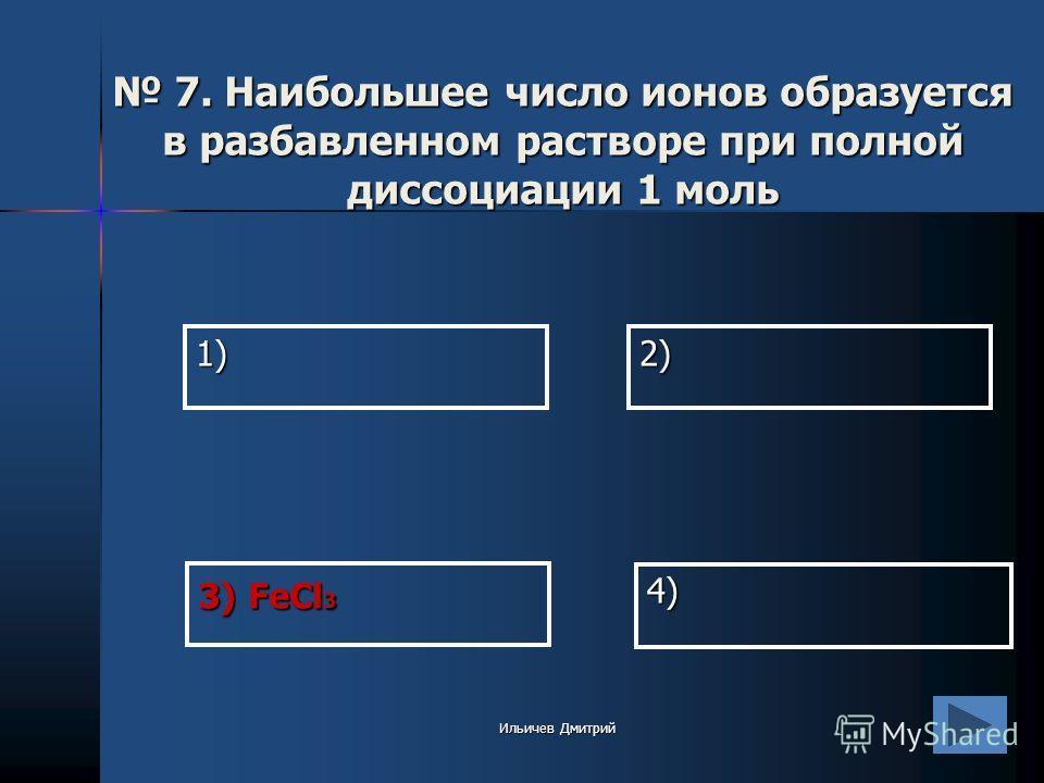 1)2) 4) 3) FeCl 3 7. Наибольшее число ионов образуется в разбавленном растворе при полной диссоциации 1 моль 7. Наибольшее число ионов образуется в разбавленном растворе при полной диссоциации 1 моль Ильичев Дмитрий