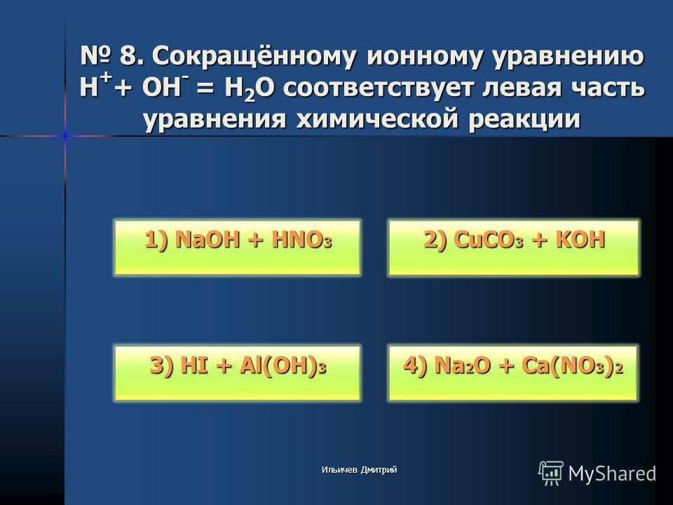 8. Сокращённому ионному уравнению H + + OH - = H 2 O соответствует левая часть уравнения химической реакции 8. Сокращённому ионному уравнению H + + OH - = H 2 O соответствует левая часть уравнения химической реакции 1) NaOH + HNO 3 1) NaOH + HNO 3 3)