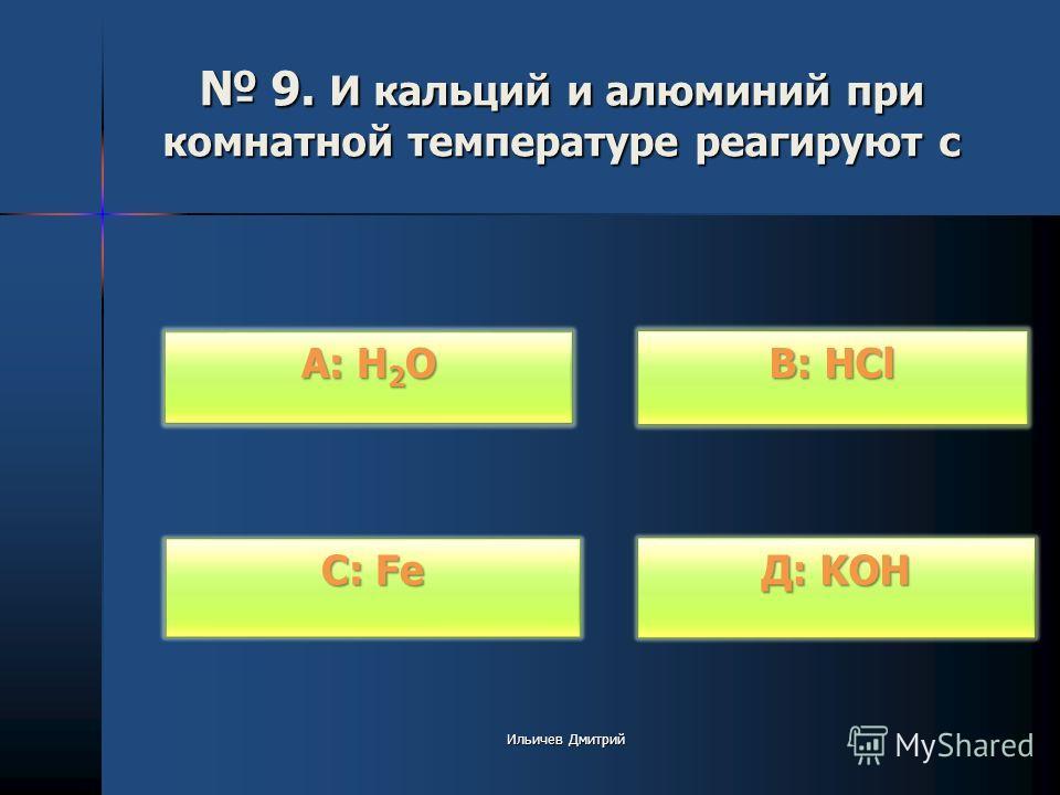 9. И кальций и алюминий при комнатной температуре реагируют с 9. И кальций и алюминий при комнатной температуре реагируют с В: HCl В: HCl Д: KOH Д: KOH С: Fe С: Fe А: H 2 O А: H 2 O Ильичев Дмитрий