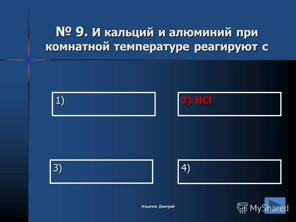 1) 2) HCl 4) 3) 9. И кальций и алюминий при комнатной температуре реагируют с 9. И кальций и алюминий при комнатной температуре реагируют с Ильичев Дмитрий
