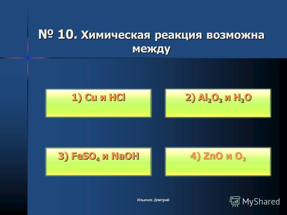 10. Химическая реакция возможна между 10. Химическая реакция возможна между 1) Cu и HCl 1) Cu и HCl 3) FeSO 4 и NaOH 3) FeSO 4 и NaOH 2) Al 2 O 3 и H 2 O 2) Al 2 O 3 и H 2 O 4) ZnO и O 2 4) ZnO и O 2 Ильичев Дмитрий