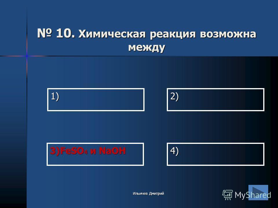 1) 2) 4) 3)FeSO 4 и NaOH 10. Химическая реакция возможна между 10. Химическая реакция возможна между Ильичев Дмитрий