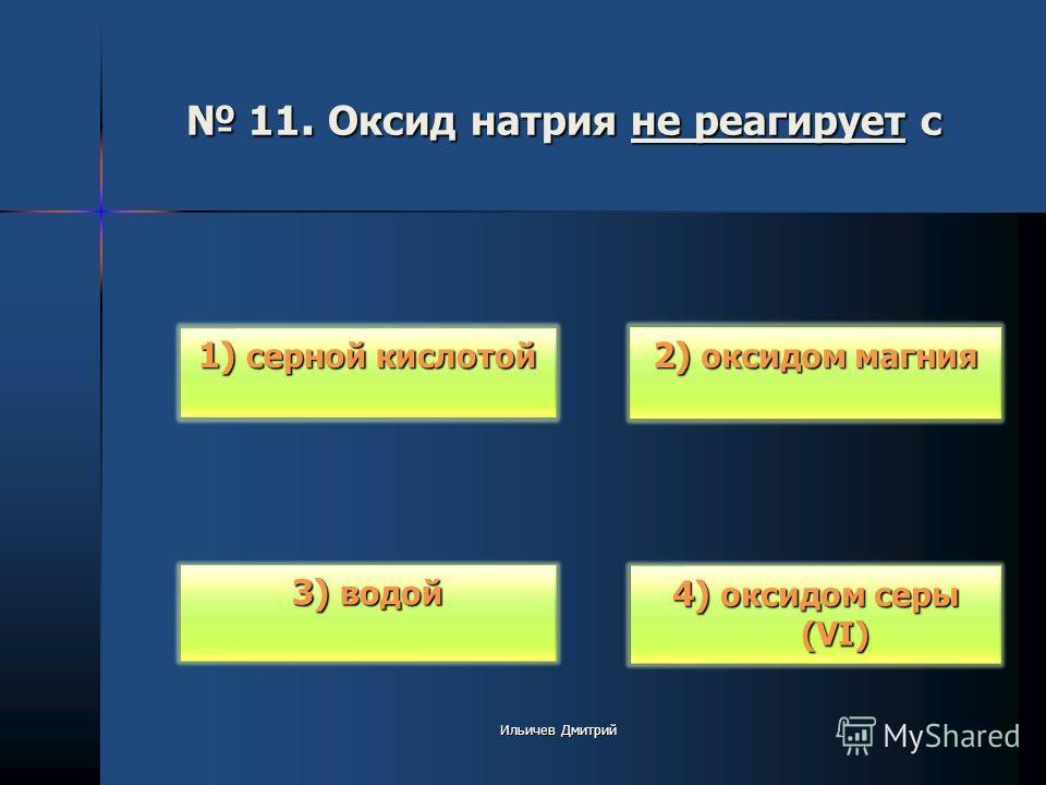 11. Оксид натрия не реагирует с 11. Оксид натрия не реагирует с 2) оксидом магния 2) оксидом магния 4) оксидом серы (VI) 4) оксидом серы (VI) 3) водой 3) водой 1) серной кислотой 1) серной кислотой Ильичев Дмитрий