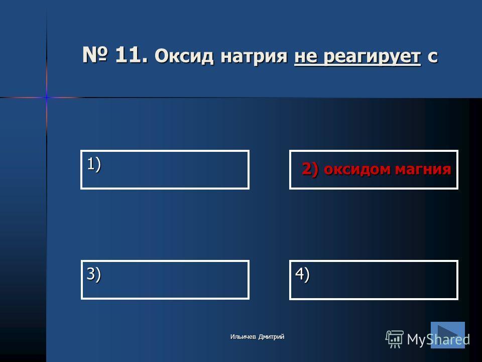 1) 2) оксидом магния 2) оксидом магния 4) 3) 11. Оксид натрия не реагирует с 11. Оксид натрия не реагирует с Ильичев Дмитрий