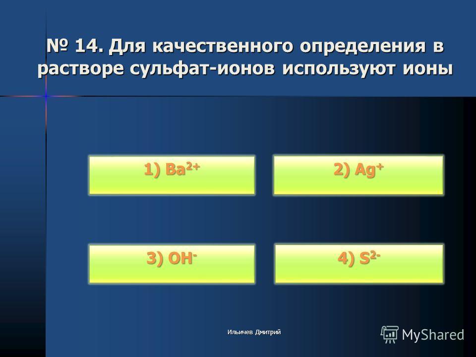 14. Для качественного определения в растворе сульфат-ионов используют ионы 14. Для качественного определения в растворе сульфат-ионов используют ионы 1) Ba 2+ 1) Ba 2+ 3) OH - 3) OH - 2) Ag + 2) Ag + 4) S 2- 4) S 2- Ильичев Дмитрий