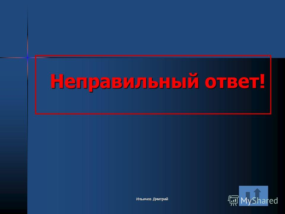 Неправильный ответ! Ильичев Дмитрий