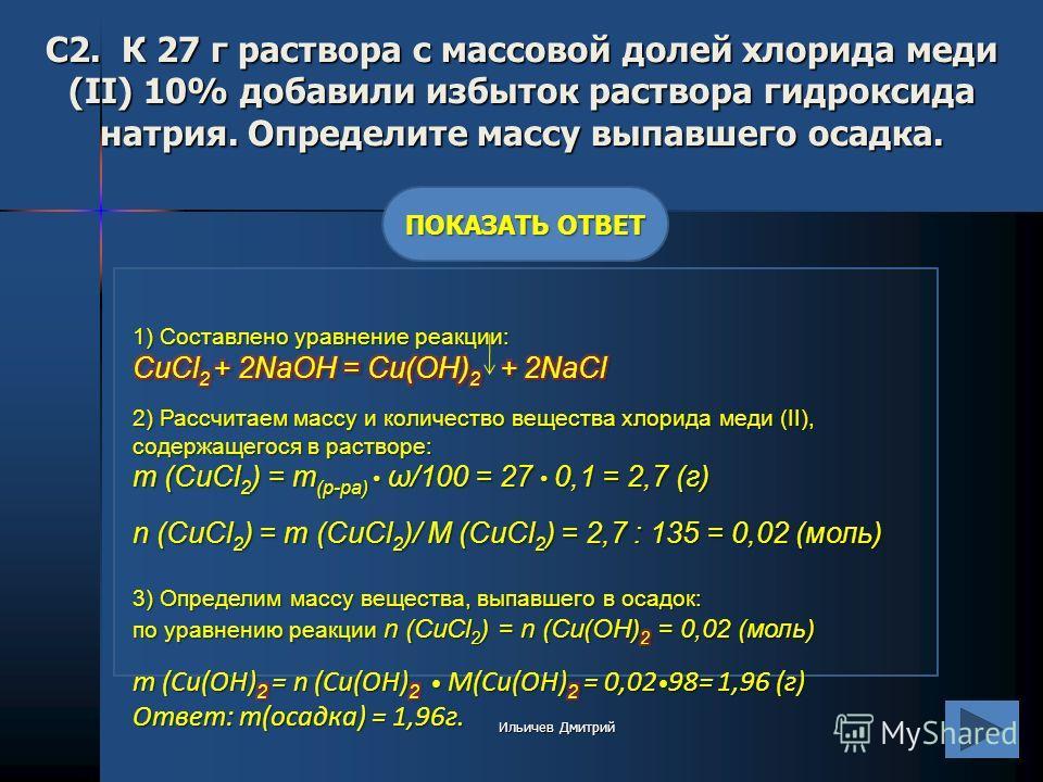 С2. К 27 г раствора с массовой долей хлорида меди (II) 10% добавили избыток раствора гидроксида натрия. Определите массу выпавшего осадка. ПОКАЗАТЬ ОТВЕТ Ильичев Дмитрий