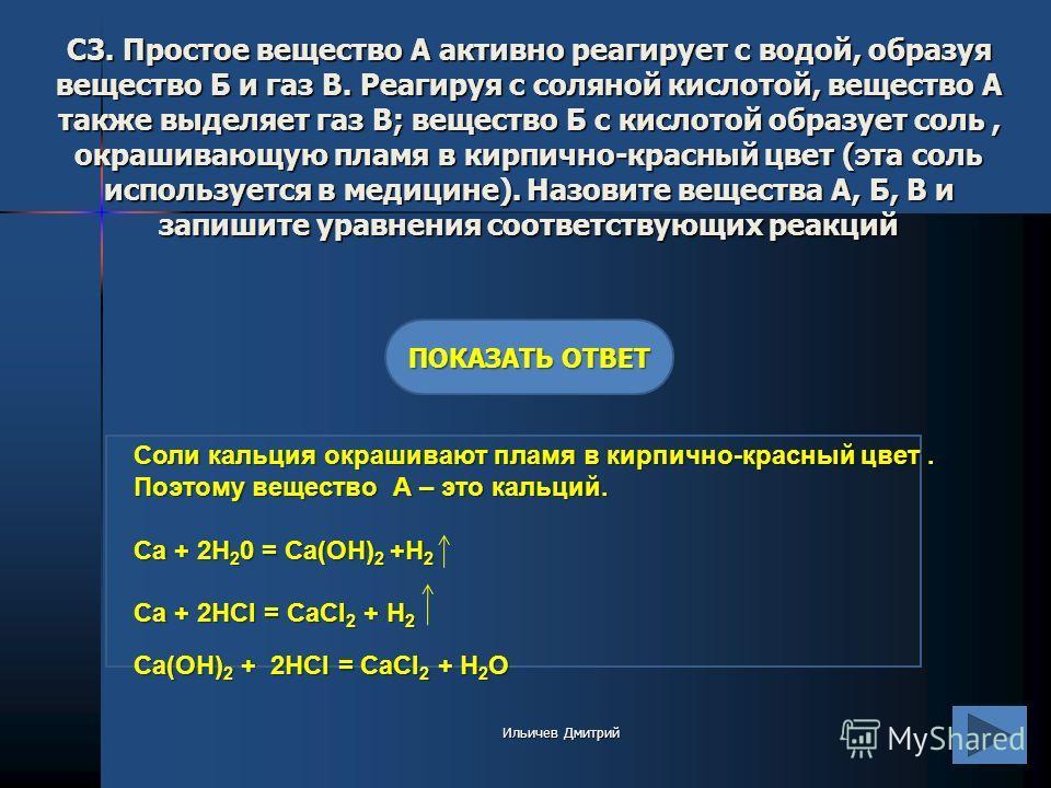 С3. Простое вещество А активно реагирует с водой, образуя вещество Б и газ В. Реагируя с соляной кислотой, вещество А также выделяет газ В; вещество Б с кислотой образует соль, окрашивающую пламя в кирпично-красный цвет (эта соль используется в медиц
