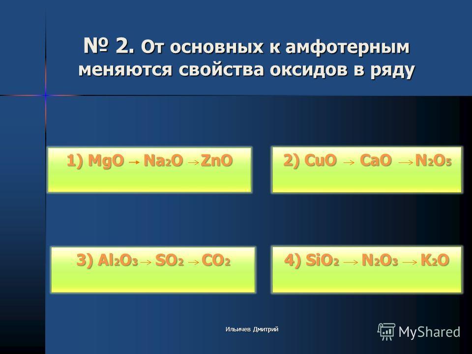 2. От основных к амфотерным меняются свойства оксидов в ряду 2. От основных к амфотерным меняются свойства оксидов в ряду 2) CuO CaO N 2 O 5 2) CuO CaO N 2 O 5 4) SiO 2 N 2 O 3 K 2 O 4) SiO 2 N 2 O 3 K 2 O 3) Al 2 O 3 SO 2 CO 2 3) Al 2 O 3 SO 2 CO 2