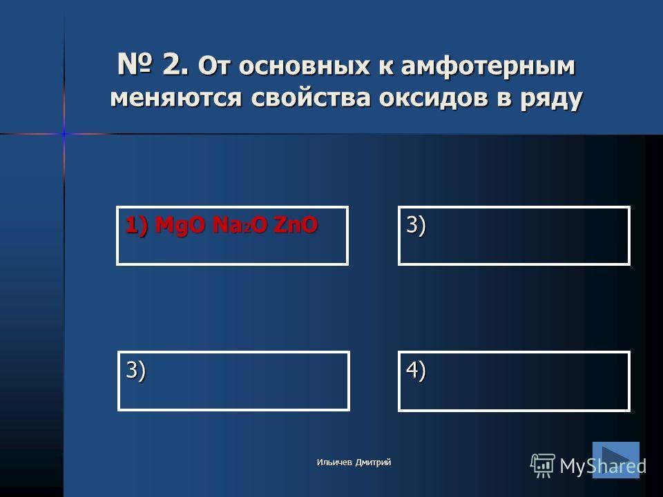 1) MgO Na 2 O ZnO 3) 4) 3) 2. От основных к амфотерным меняются свойства оксидов в ряду 2. От основных к амфотерным меняются свойства оксидов в ряду Ильичев Дмитрий