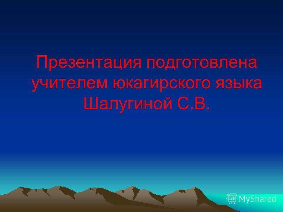 Презентация подготовлена учителем юкагирского языка Шалугиной С.В.