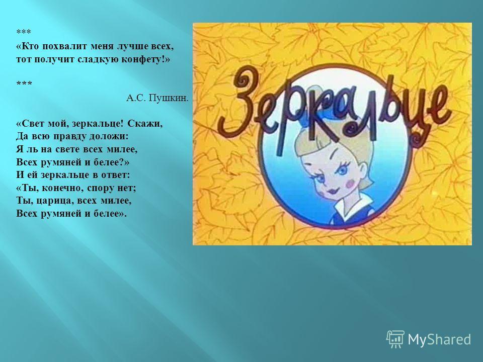 *** «Кто похвалит меня лучше всех, тот получит сладкую конфету!» *** А.С. Пушкин. «Свет мой, зеркальце! Скажи, Да всю правду доложи: Я ль на свете всех милее, Всех румяней и белее?» И ей зеркальце в ответ: «Ты, конечно, спору нет; Ты, царица, всех ми