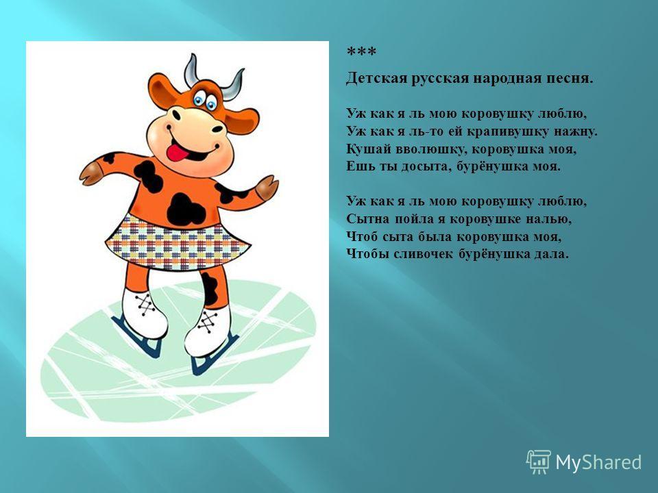 *** Детская русская народная песня. Уж как я ль мою коровушку люблю, Уж как я ль-то ей крапивушку нажну. Кушай вволюшку, коровушка моя, Ешь ты досыта, бурёнушка моя. Уж как я ль мою коровушку люблю, Сытна пойла я коровушке налью, Чтоб сыта была коров