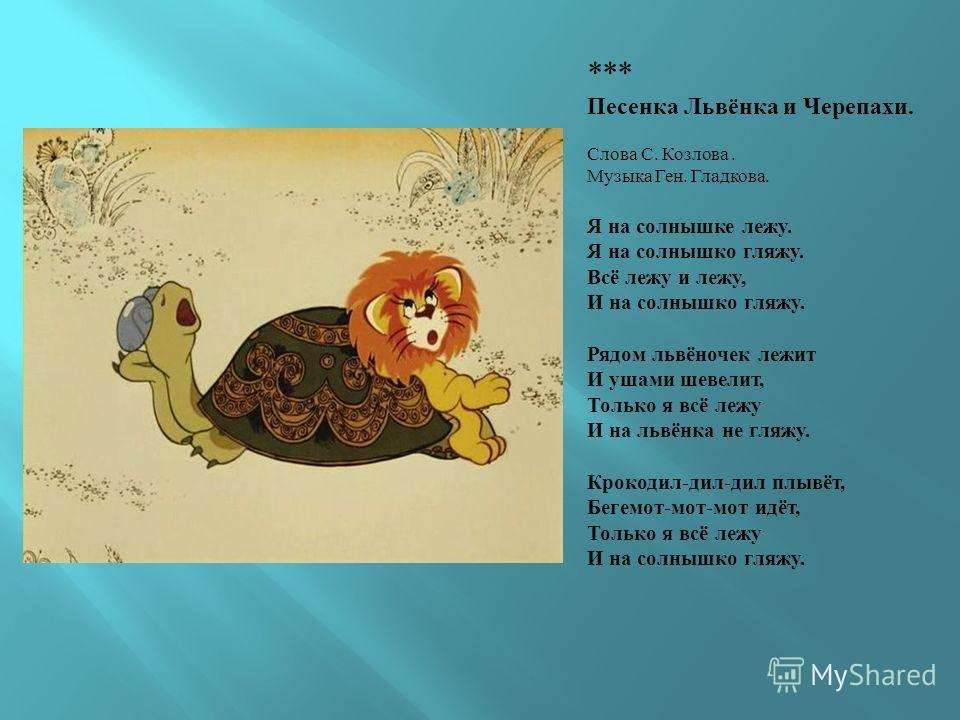 *** Песенка Львёнка и Черепахи. Слова С. Козлова. Музыка Ген. Гладкова. Я на солнышке лежу. Я на солнышко гляжу. Всё лежу и лежу, И на солнышко гляжу. Рядом львёночек лежит И ушами шевелит, Только я всё лежу И на львёнка не гляжу. Крокодил-дил-дил пл