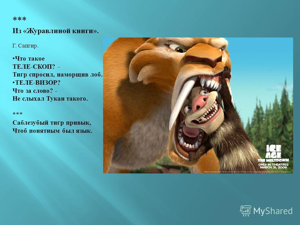 *** Из «Журавлиной книги». Г. Сапгир. Что такое ТЕЛЕ-СКОП? - Тигр спросил, наморщив лоб. ТЕЛЕ-ВИЗОР? Что за слово? - Не слыхал Тукан такого. *** Саблезубый тигр привык, Чтоб понятным был язык.