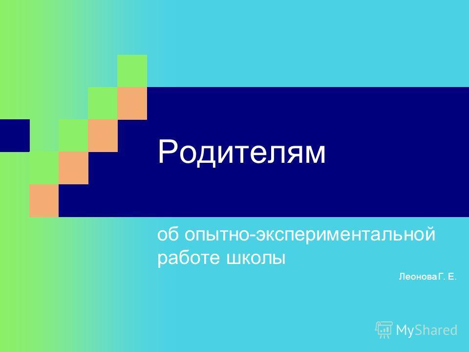 Родителям об опытно-экспериментальной работе школы Леонова Г. Е.