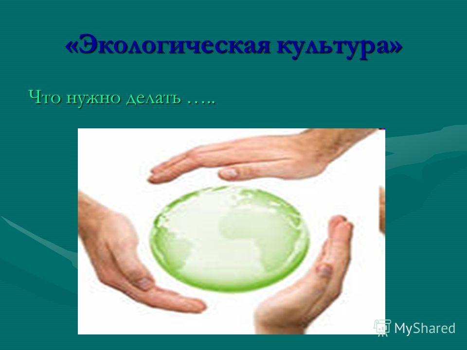 «Экологическая культура» Что нужно делать …..
