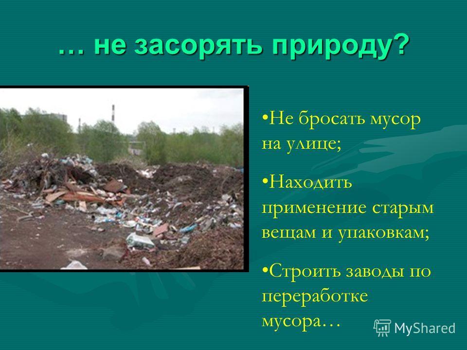 … не засорять природу? Не бросать мусор на улице; Находить применение старым вещам и упаковкам; Строить заводы по переработке мусора…