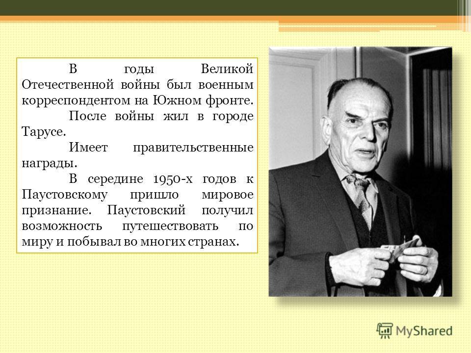 В годы Великой Отечественной войны был военным корреспондентом на Южном фронте. После войны жил в городе Тарусе. Имеет правительственные награды. В середине 1950-х годов к Паустовскому пришло мировое признание. Паустовский получил возможность путешес
