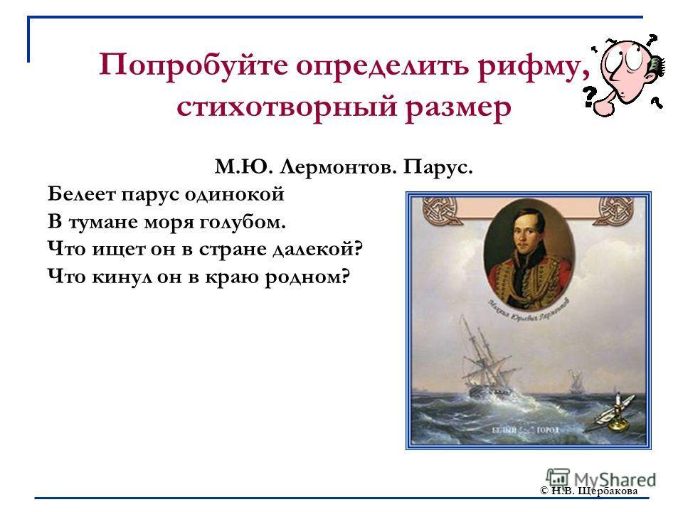 © Н.В. Щербакова Попробуйте определить рифму, стихотворный размер М.Ю. Лермонтов. Парус. Белеет парус одинокой В тумане моря голубом. Что ищет он в стране далекой? Что кинул он в краю родном?