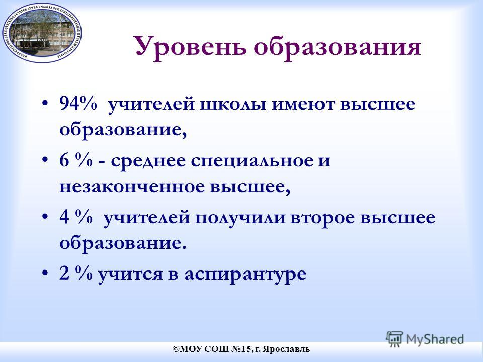 ©МОУ СОШ 15, г. Ярославль Уровень образования 94% учителей школы имеют высшее образование, 6 % - среднее специальное и незаконченное высшее, 4 % учителей получили второе высшее образование. 2 % учится в аспирантуре