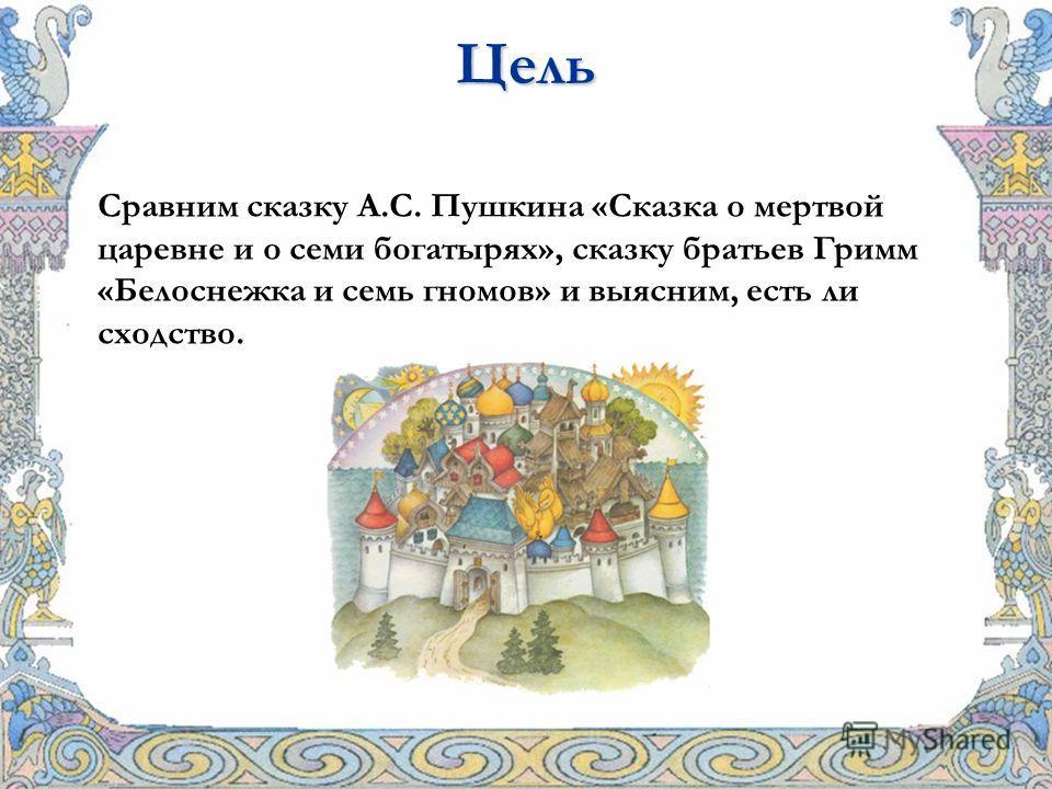 Сравним сказку А.С. Пушкина «Сказка о мертвой царевне и о семи богатырях», сказку братьев Гримм «Белоснежка и семь гномов» и выясним, есть ли сходство. Цель