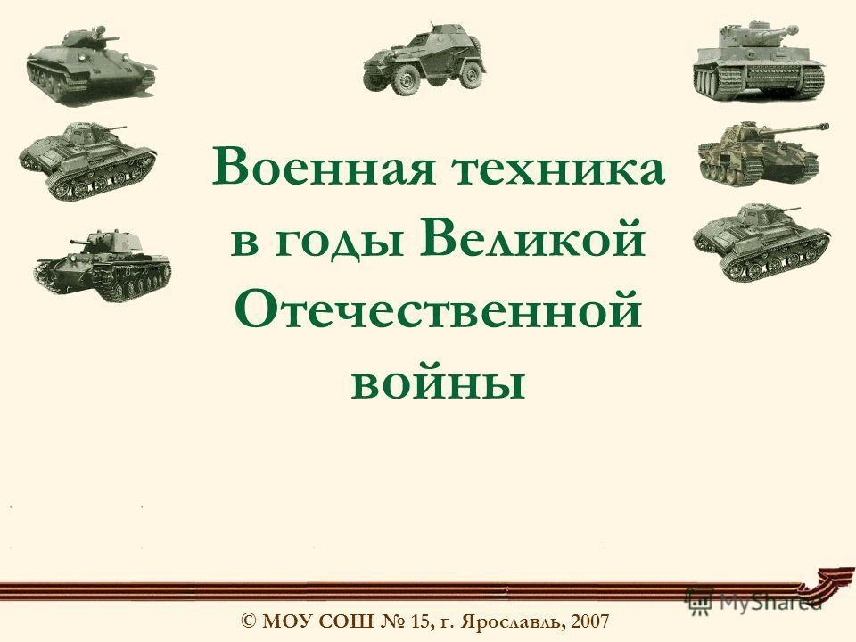 © МОУ СОШ 15, г. Ярославль, 2007 Военная техника в годы Великой Отечественной войны