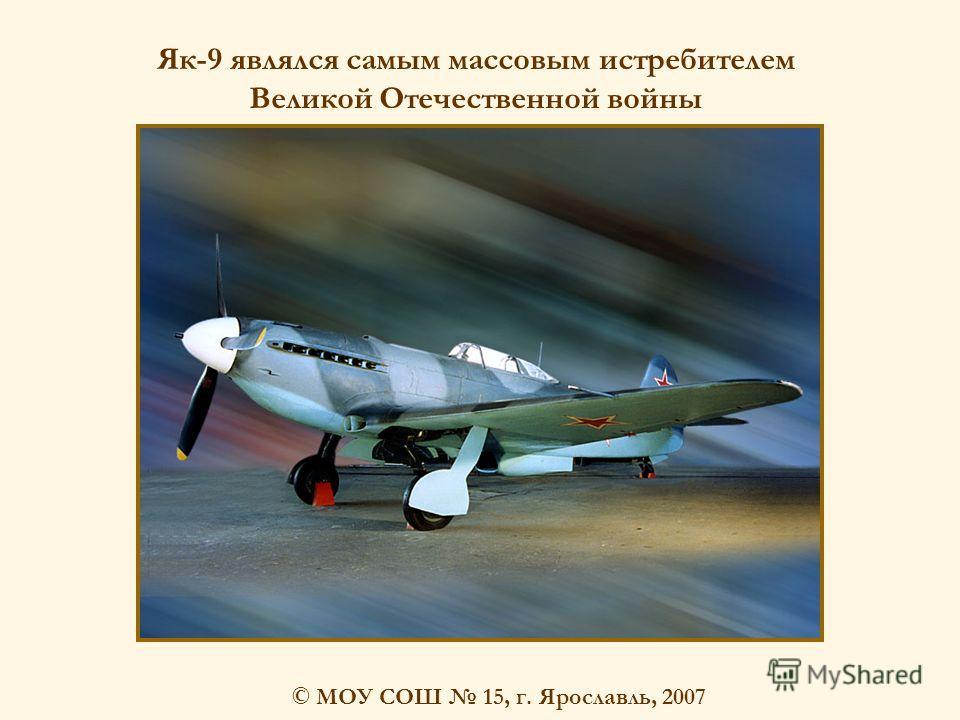 © МОУ СОШ 15, г. Ярославль, 2007 Як-9 являлся самым массовым истребителем Великой Отечественной войны