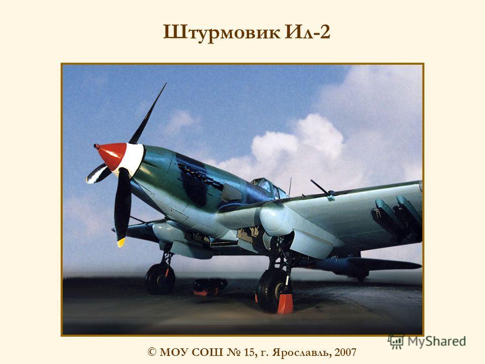 © МОУ СОШ 15, г. Ярославль, 2007 Штурмовик Ил-2
