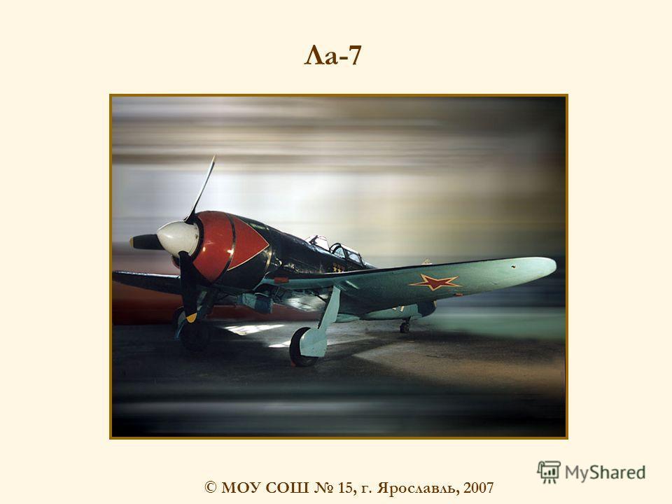© МОУ СОШ 15, г. Ярославль, 2007 Ла-7