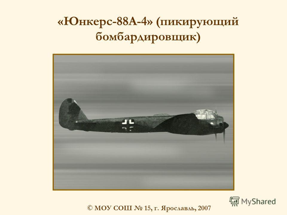 © МОУ СОШ 15, г. Ярославль, 2007 «Юнкерс-88A-4» (пикирующий бомбардировщик)