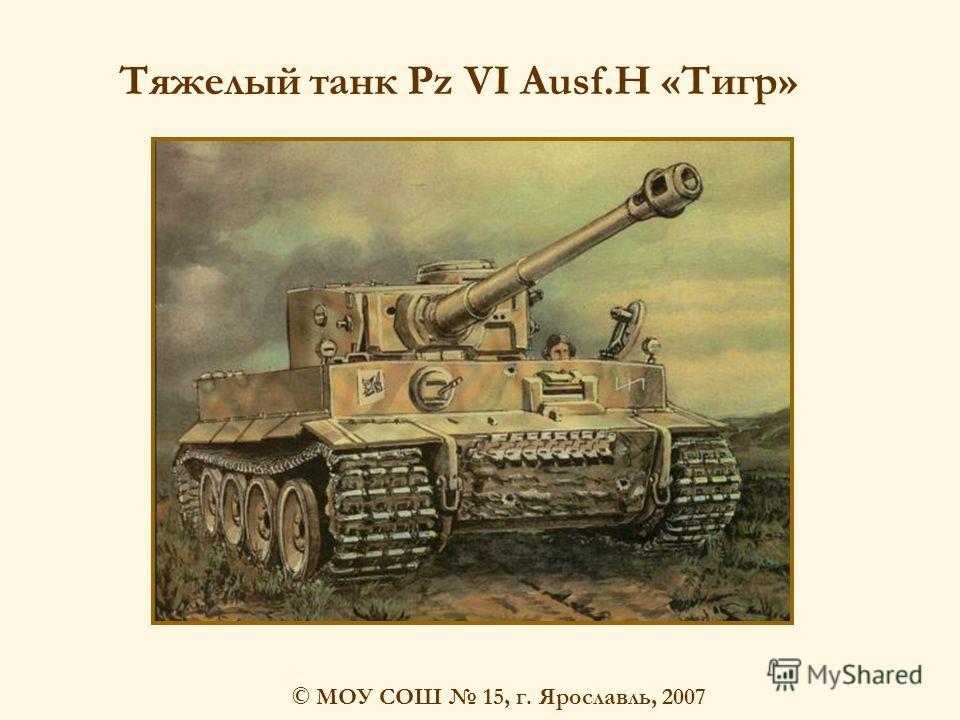 © МОУ СОШ 15, г. Ярославль, 2007 Тяжелый танк Pz VI Ausf.H «Тигр»
