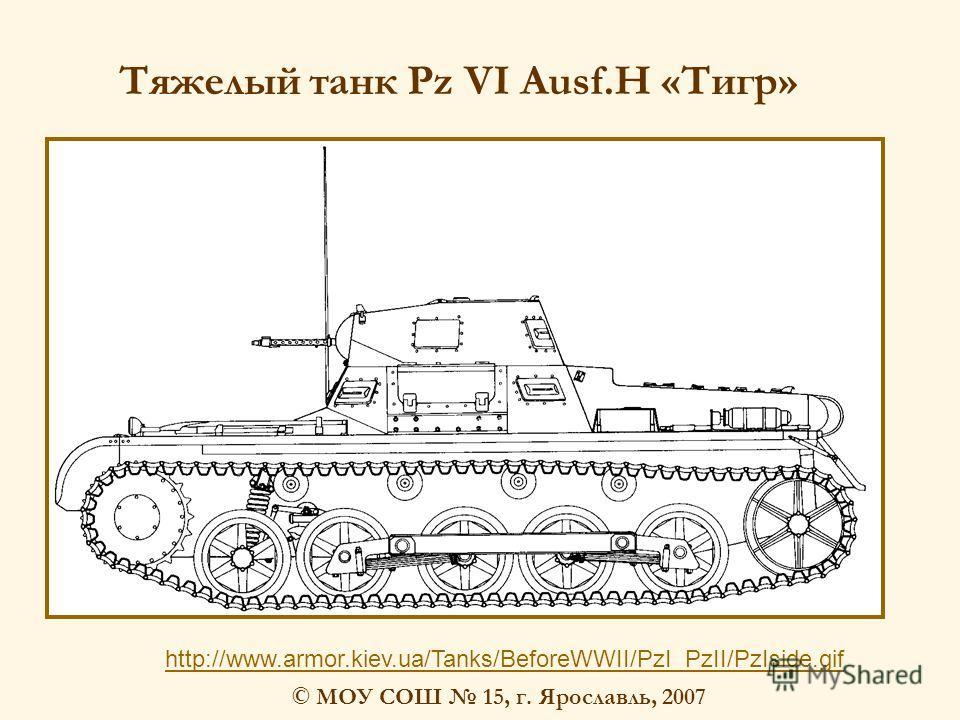 © МОУ СОШ 15, г. Ярославль, 2007 http://www.armor.kiev.ua/Tanks/BeforeWWII/PzI_PzII/PzIside.gif Тяжелый танк Pz VI Ausf.H «Тигр»