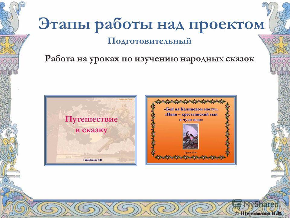 © Щербакова Н.В. Этапы работы над проектом Подготовительный Работа на уроках по изучению народных сказок