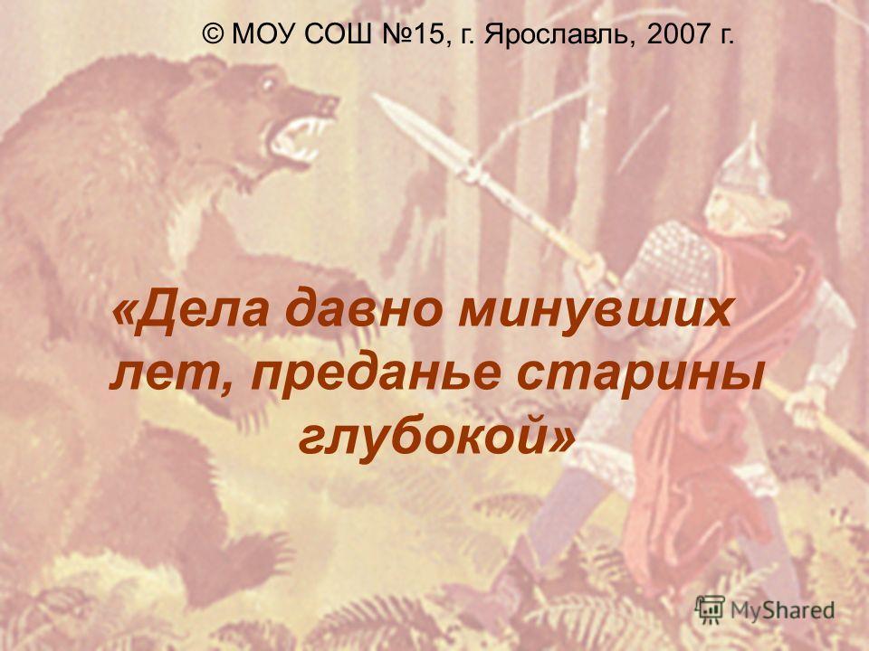 «Дела давно минувших лет, преданье старины глубокой» © МОУ СОШ 15, г. Ярославль, 2007 г.